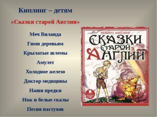 Киплинг – детям «Сказки старой Англии» Меч Виланда Гимн деревьям Крылатые шле