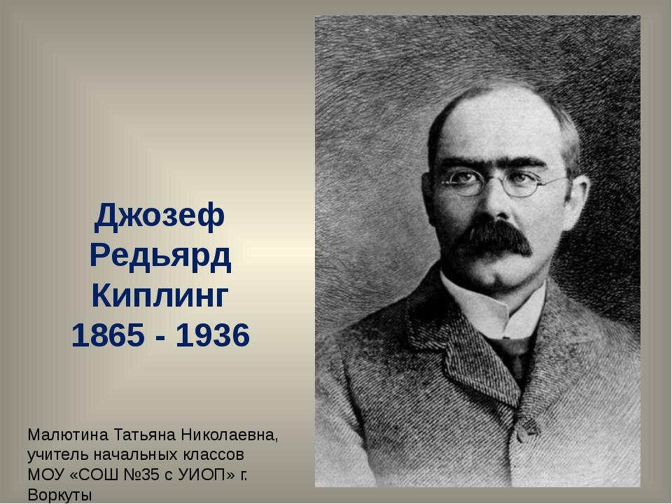 Джозеф Редьярд Киплинг 1865 - 1936 Малютина Татьяна Николаевна, учитель начал...