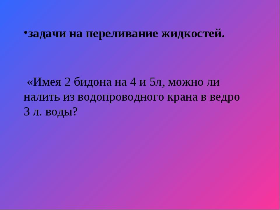 задачи на переливание жидкостей. «Имея 2 бидона на 4 и 5л, можно ли налить из...