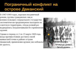 Пограничный конфликт на острове Даманский В 1967-1969 годах, нарушая погранич