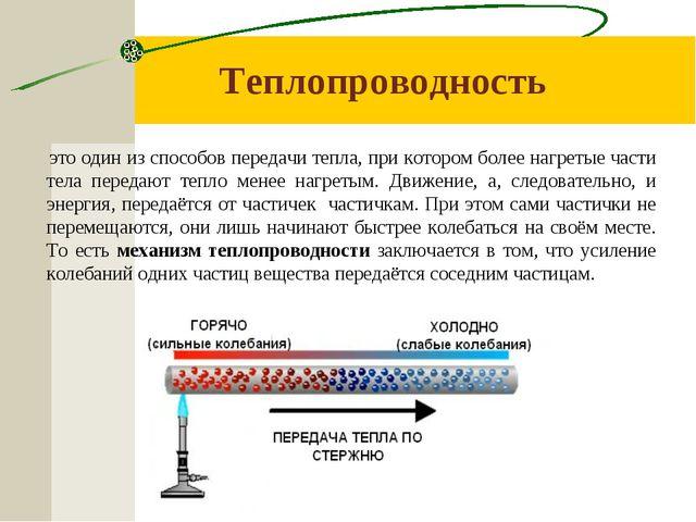 Теплопроводность это один из способов передачи тепла, при котором более нагре...