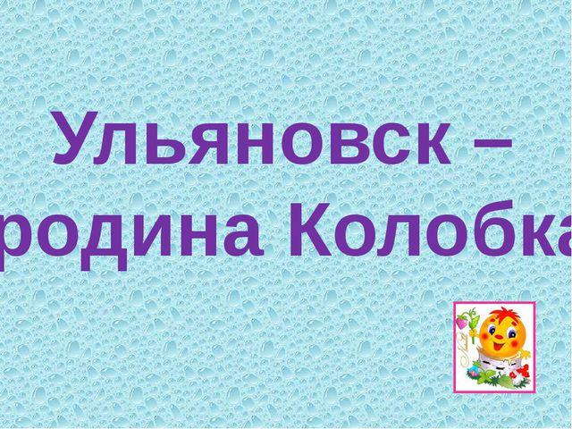 Ульяновск – родина Колобка