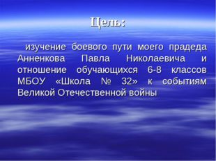 Цель: изучение боевого пути моего прадеда Анненкова Павла Николаевича и отнош