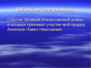 Объект исследования: события Великой Отечественной войны, в которых принимал