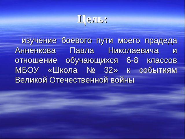 Цель: изучение боевого пути моего прадеда Анненкова Павла Николаевича и отнош...