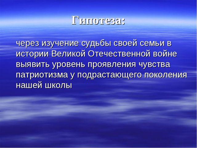 Гипотеза: через изучение судьбы своей семьи в истории Великой Отечественной в...