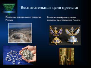 Воспитательные цели проекта: Кладовые минеральных ресурсов России Великие мас