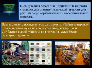 Цель музейной педагогики - приобщение к музеям учащихся для развития творческ