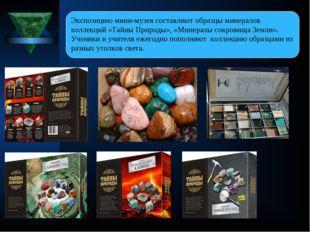 Экспозицию мини-музея составляют образцы минералов коллекций «Тайны Природы»,