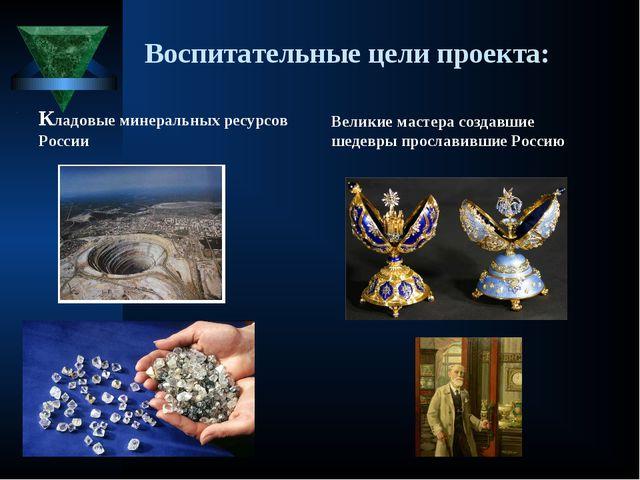 Воспитательные цели проекта: Кладовые минеральных ресурсов России Великие мас...