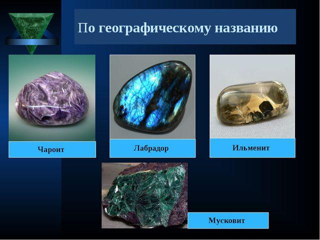 По географическому названию Чароит Лабрадор Ильменит Мусковит