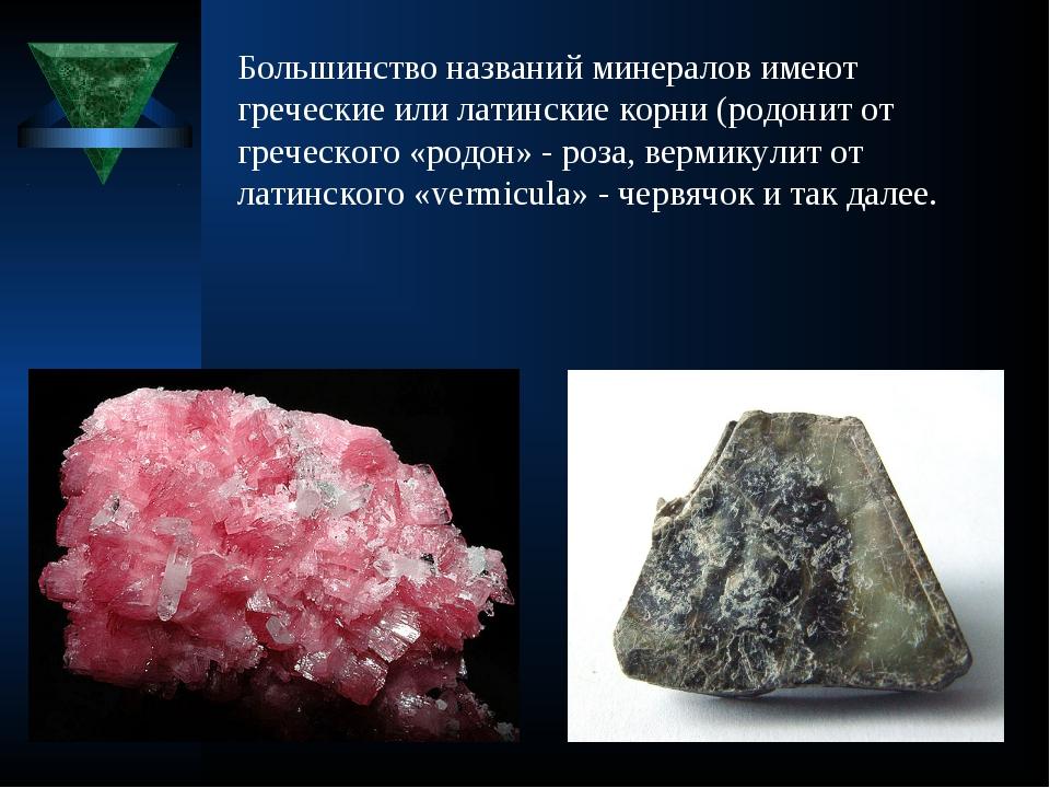 Большинство названий минералов имеют греческие или латинские корни (родонито...
