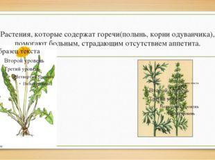 Растения, которые содержат горечи(полынь, корни одуванчика), помогают больным