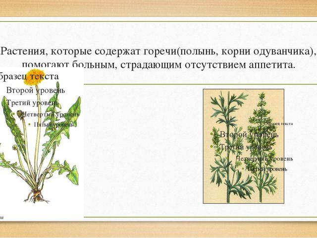 Растения, которые содержат горечи(полынь, корни одуванчика), помогают больным...