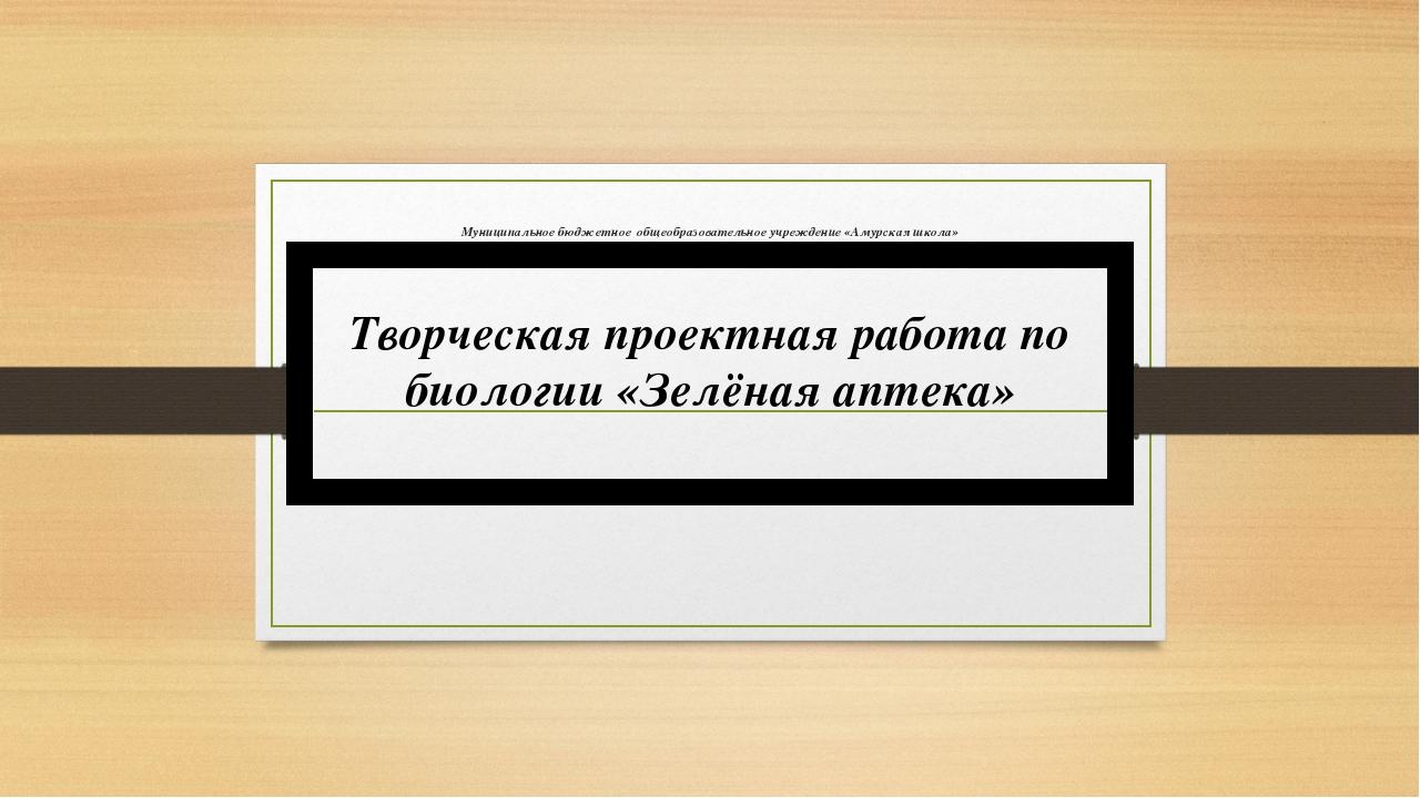 Муниципальное бюджетное общеобразовательное учреждение «Амурская школа» Творч...