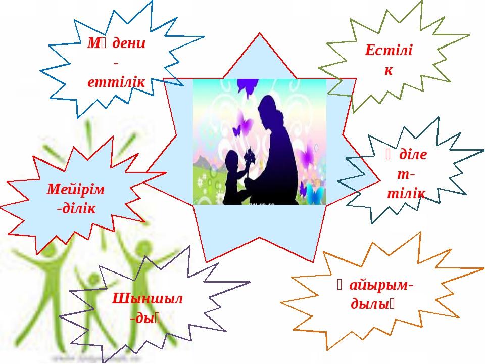 Естілік Әділет-тілік Қайырым-дылық Мейірім-ділік Мәдени-еттілік Шыншыл-дық