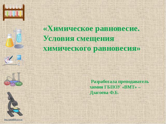 Разработала преподаватель химии ГБПОУ «ВМТ» – Дзагоева Ф.Б. «Химическое равн...