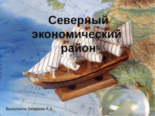 Северный экономический район Выполнила Лебедева А.Д.