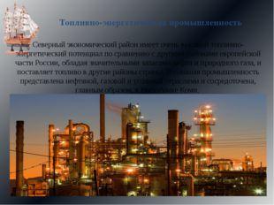 Топливно-энергетическая промышленность Северный экономический район имеет оче