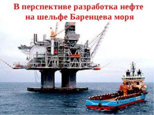 В перспективе разработка нефте на шельфе Баренцева моря
