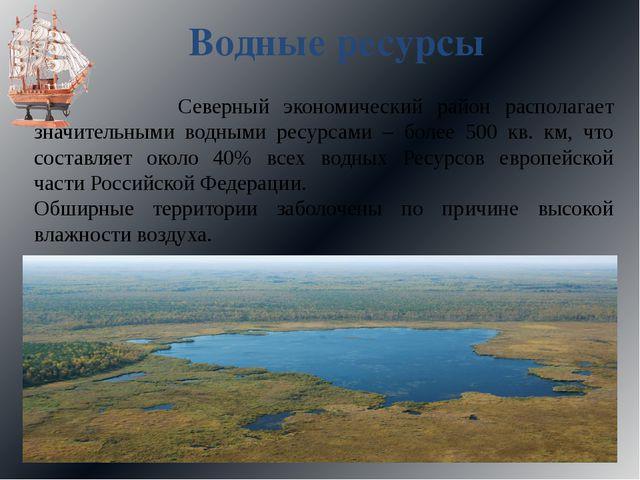 Водные ресурсы Северный экономический район располагает значительными водными...