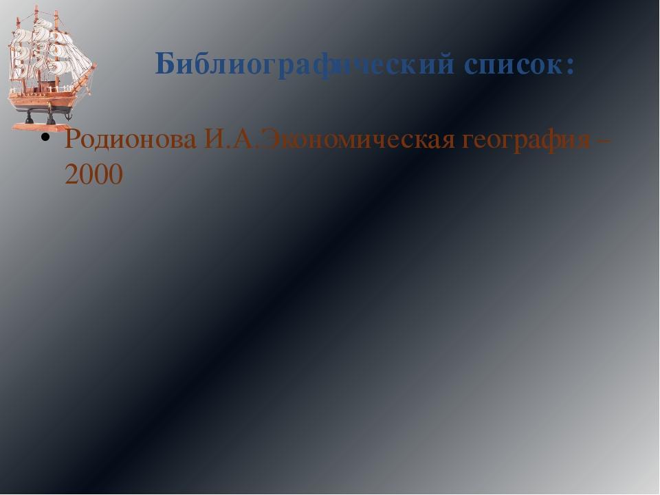 Библиографический список: Родионова И.А.Экономическая география – 2000