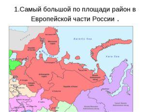 1.Самый большой по площади район в Европейской части России .