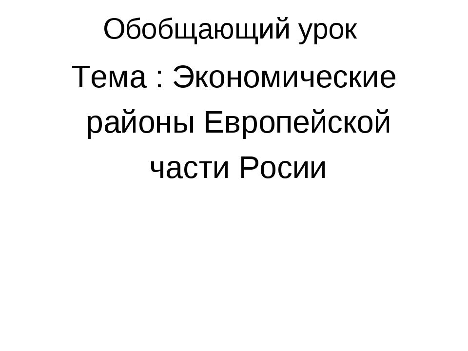 Обобщающий урок Тема : Экономические районы Европейской части Росии