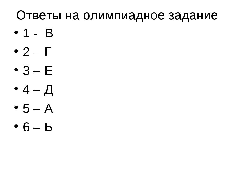 Ответы на олимпиадное задание 1 - В 2 – Г 3 – Е 4 – Д 5 – А 6 – Б