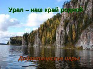 Урал – наш край родной Дидактические игры