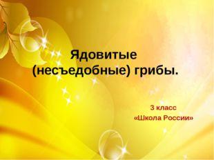 Ядовитые (несъедобные) грибы. 3 класс «Школа России»