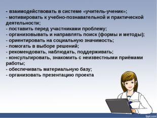 - взаимодействовать в системе «учитель-ученик»; - мотивировать к учебно-позна