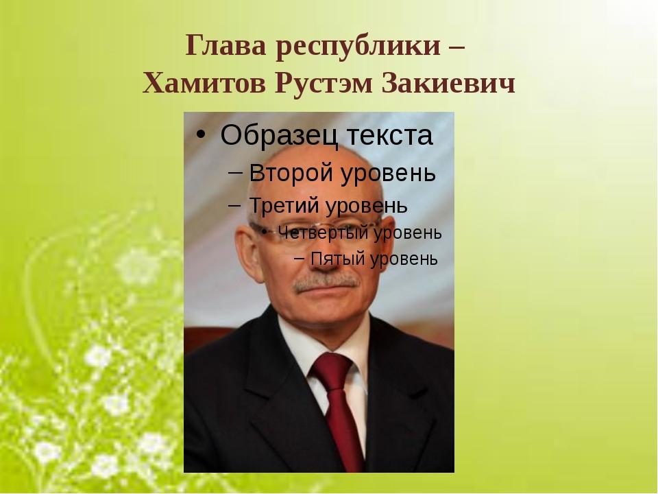 Глава республики – Хамитов Рустэм Закиевич
