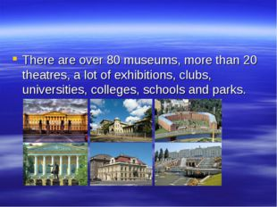 There are over 80 museums, more than 20 theatres, a lot of exhibitions, clubs
