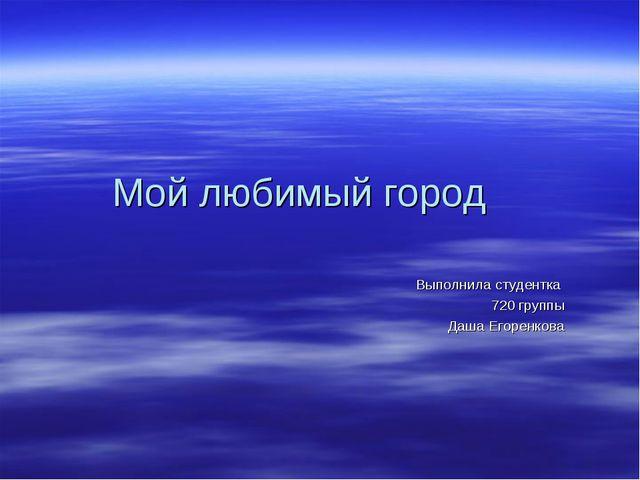 Мой любимый город Выполнила студентка 720 группы Даша Егоренкова