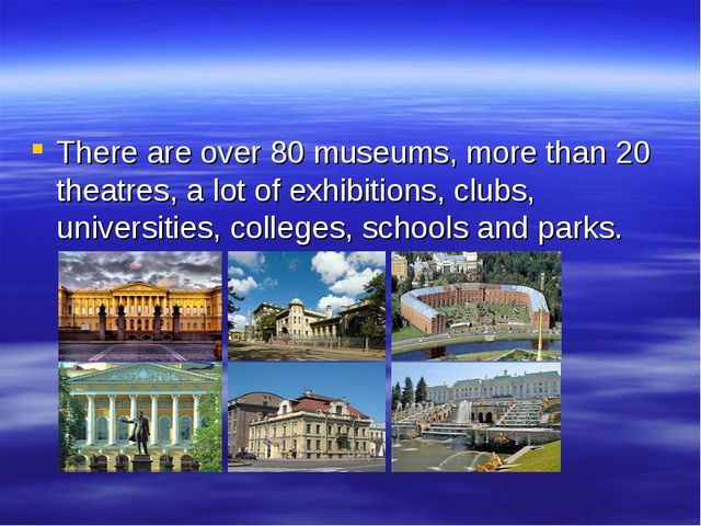 There are over 80 museums, more than 20 theatres, a lot of exhibitions, clubs...