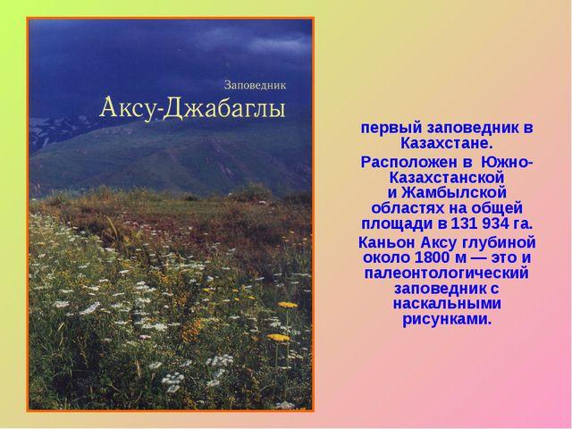 Аксу́-Жабагли́нский госуда́рственный приро́дный запове́дник— первыйзаповед...