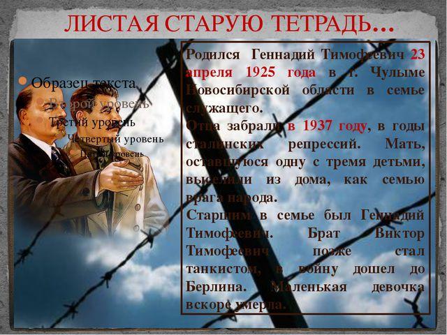 ЛИСТАЯ СТАРУЮ ТЕТРАДЬ… Родился Геннадий Тимофеевич 23 апреля 1925 года в г....