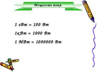 Мощность тока 1 гВт = 100 Вт 1кВт = 1000 Вт 1 МВт = 1000000 Вт