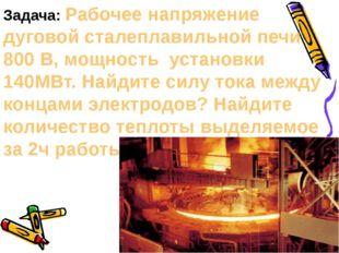 Задача: Рабочее напряжение дуговой сталеплавильной печи 800 В, мощность устан