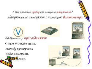 4. Как называют прибор для измерения напряжения? Напряжение измеряют с помощ