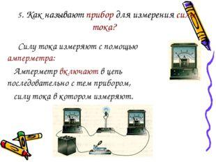 5. Как называют прибор для измерения силы тока? Силу тока измеряют с помощью