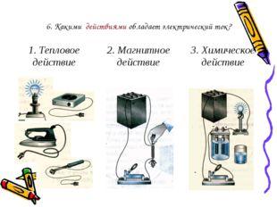 6. Какими действиями обладает электрический ток? 1. Тепловое действие 2. Магн