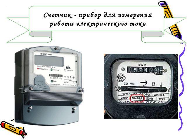 Счетчик - прибор для измерения работы электрического тока