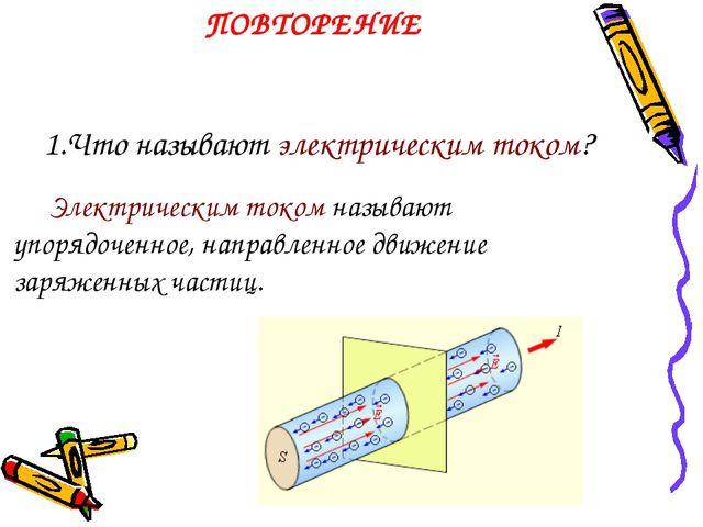 1.Что называют электрическим током? Электрическим током называют упорядоченн...