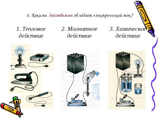 6. Какими действиями обладает электрический ток? 1. Тепловое действие 2. Магн...