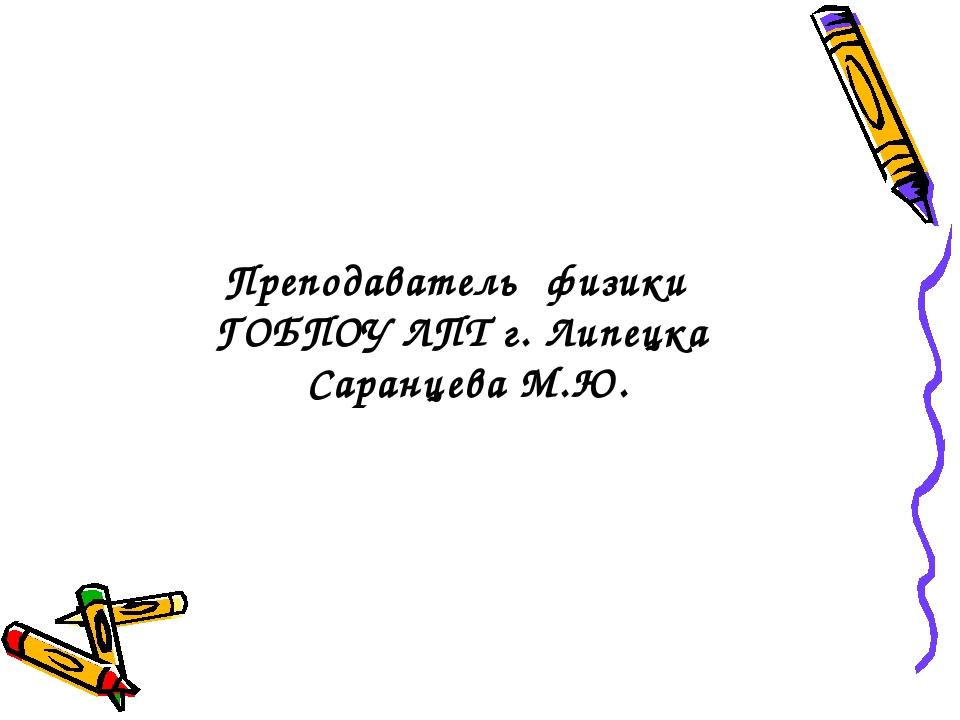 Преподаватель физики ГОБПОУ ЛПТ г. Липецка Саранцева М.Ю.
