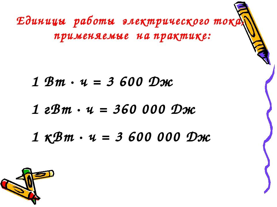Единицы работы электрического тока, применяемые на практике: 1 Вт · ч = 3 600...