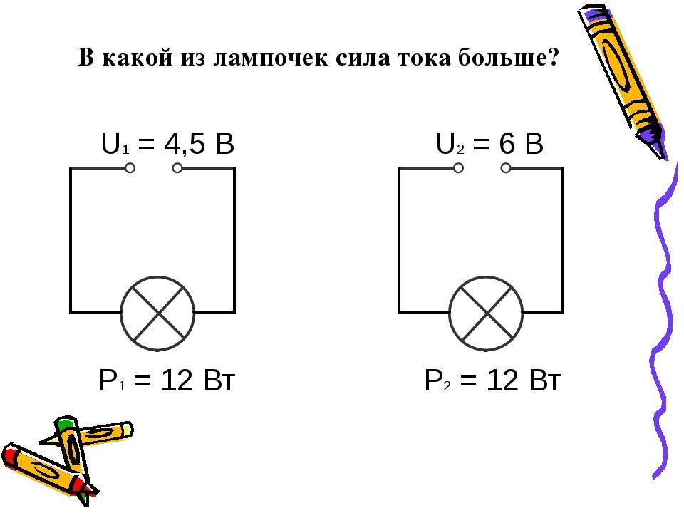 В какой из лампочек сила тока больше? U1 = 4,5 В U2 = 6 В Р1 = 12 Вт Р2 = 12 Вт