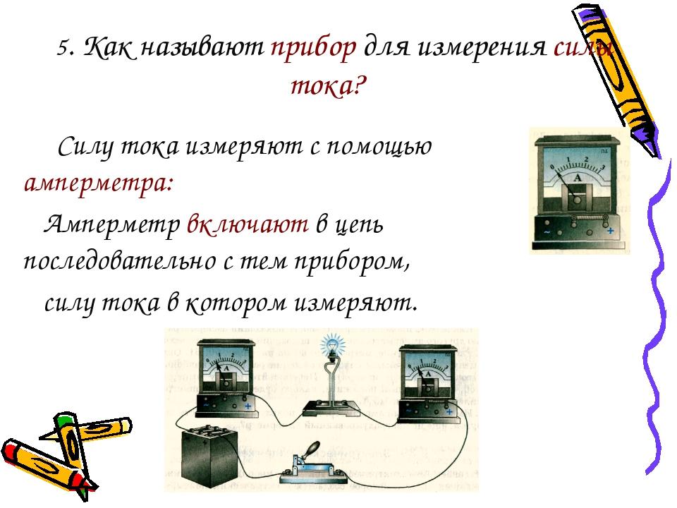 5. Как называют прибор для измерения силы тока? Силу тока измеряют с помощью...